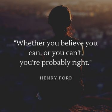 Whether you believe you can, or you can't you're probably right